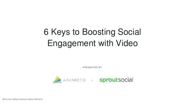6 Keys to Boosting Social Engagement with Video PRESENTED BY & @Animoto @SproutSocial #SproutWebinar