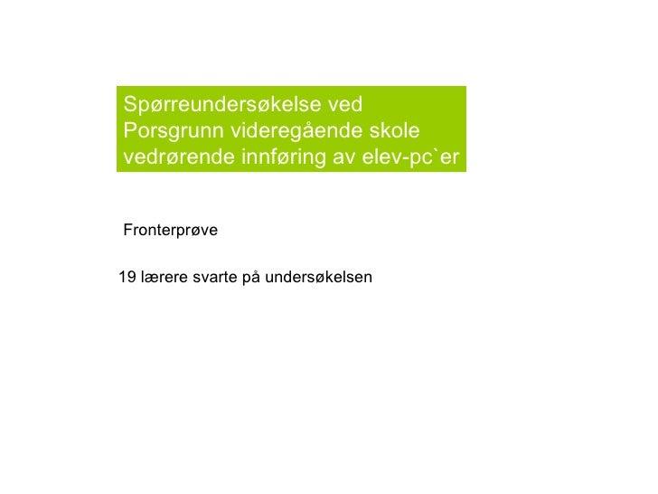 Fronterprøve 19 lærere svarte på undersøkelsen Spørreundersøkelse ved  Porsgrunn videregående skole  vedrørende innføring ...