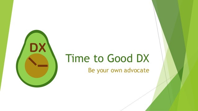 Time to Good DX Be your own advocate DX