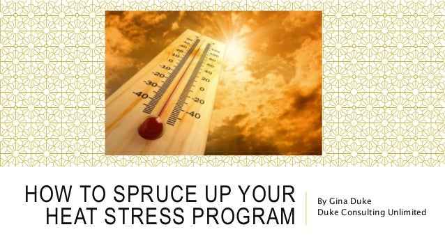 HOW TO SPRUCE UP YOUR HEAT STRESS PROGRAM By Gina Duke Duke Consulting Unlimited