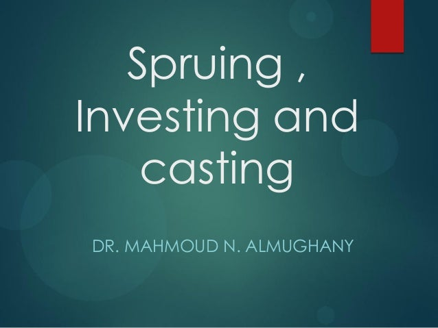 Spruing , Investing and casting DR. MAHMOUD N. ALMUGHANY