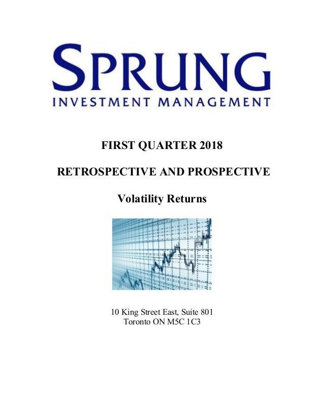 FIRST QUARTER 2018 RETROSPECTIVE AND PROSPECTIVE Volatility Returns 10 King Street East, Suite 801 Toronto ON M5C 1C3