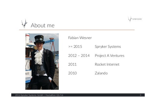 About me  2016 Spryker Systems GmbH / Hackathon Q1/16  3  Fabian Wesner    >= 2015    Spryker Systems   ...