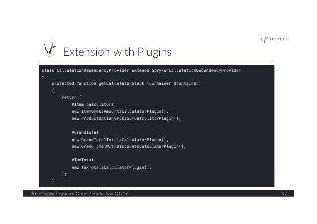 Extension with Plugins  2016 Spryker Systems GmbH / Hackathon Q1/16  37  class CalculationDependencyProvider ex...