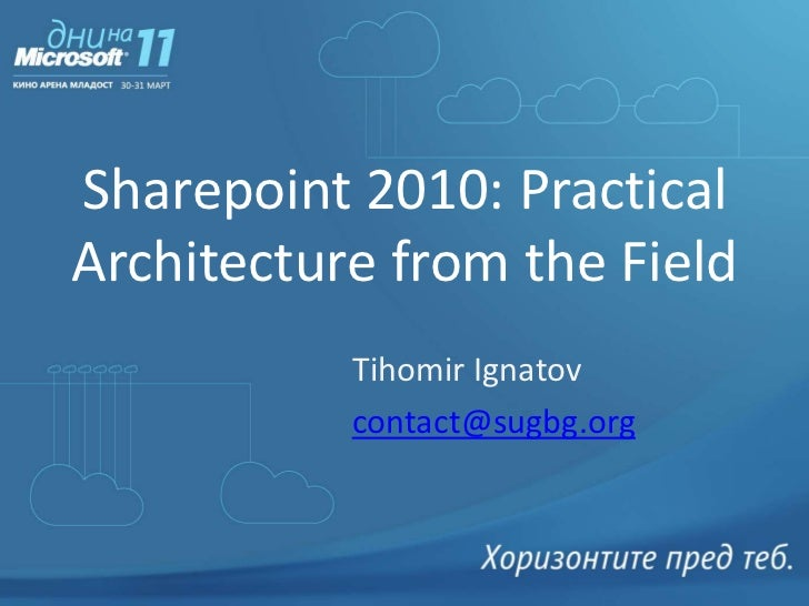 Sharepoint 2010: Practical Architecture from the Field<br />Tihomir Ignatov<br />Senior Consultant<br />Microsoft Corporat...
