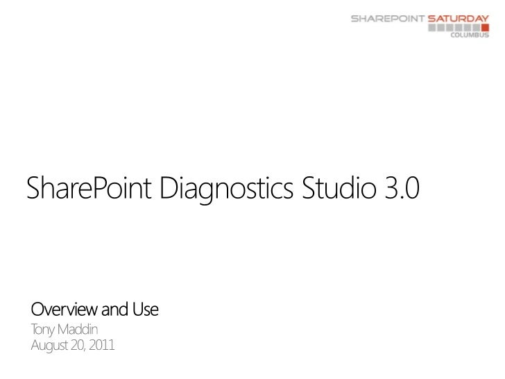 Overview and Use<br />Tony Maddin<br />August 20, 2011<br />SharePoint Diagnostics Studio 3.0<br />