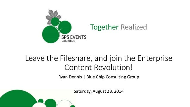 Together Realized Leave the Fileshare, and join the Enterprise Content Revolution! Ryan Dennis | Blue Chip Consulting Grou...