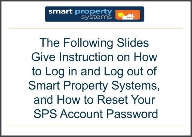 TheFollowingSlides GiveInstructiononHow toLoginandLogoutof SmartPropertySystems, andHowtoResetYour SPSAccountPassword