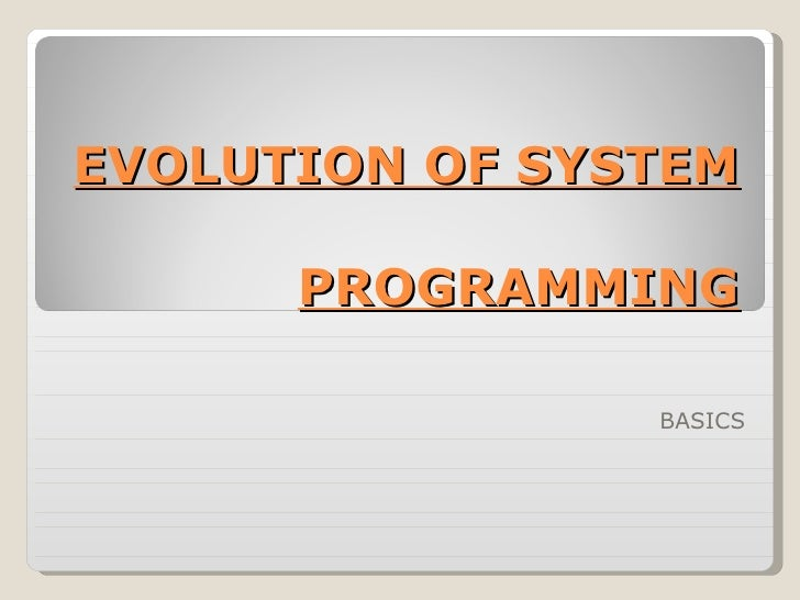 EVOLUTION OF SYSTEM  PROGRAMMING BASICS