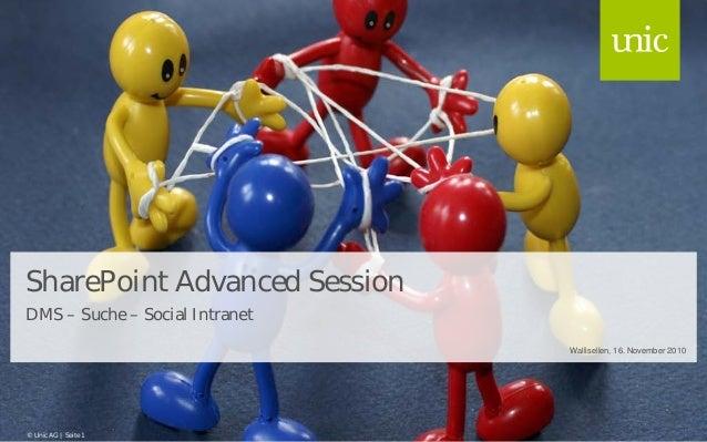 SharePoint Advanced Session DMS – Suche – Social Intranet Wallisellen, 16. November 2010 © Unic AG | Seite 1