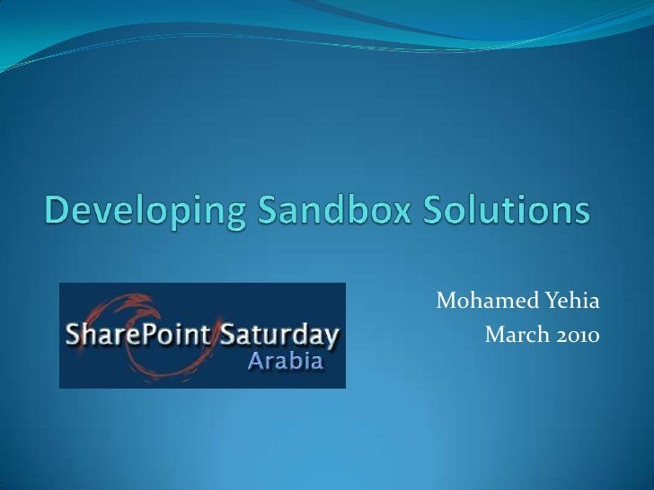 Developing Sandbox Solutions<br />Mohamed Yehia<br />March 2010<br />