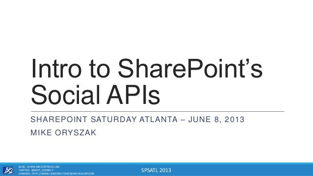 SPSATL 2013Intro to SharePoint'sSocial APIsSHAREPOINT SATURDAY ATLANTA – JUNE 8, 2013MIKE ORYSZAKBLOG: WWW.MIKEORYSZAK.COM...