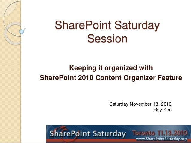 SharePoint Saturday Session Keeping it organized with SharePoint 2010 Content Organizer Feature Saturday November 13, 2010...