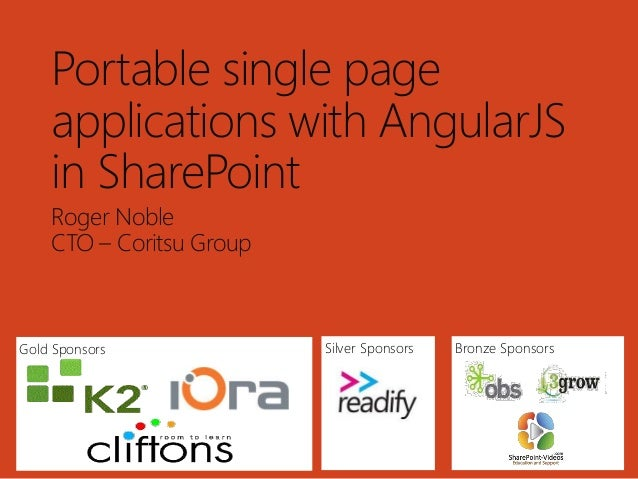 Gold Sponsors Bronze SponsorsSilver Sponsors Portable single page applications with AngularJS in SharePoint Roger Noble CT...