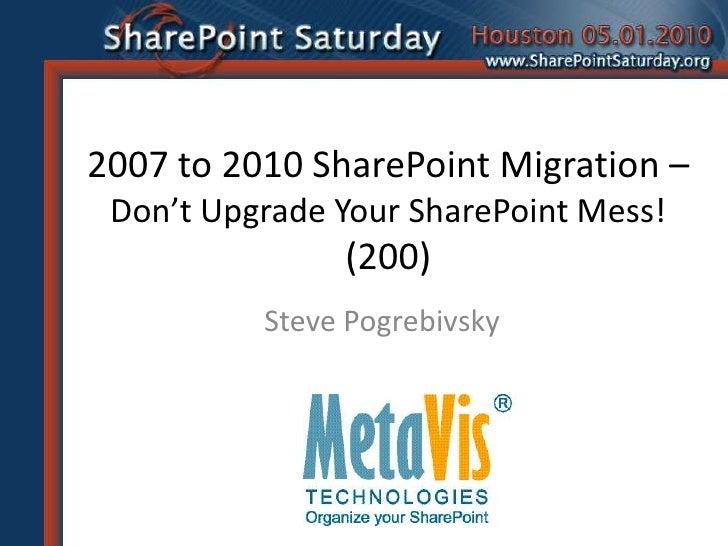 2007 to 2010 SharePoint Migration – Don't Upgrade Your SharePoint Mess!(200)<br />Steve Pogrebivsky<br />
