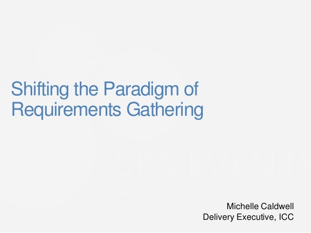 Shifting the Paradigm ofRequirements Gathering                             Michelle Caldwell                       Deliver...