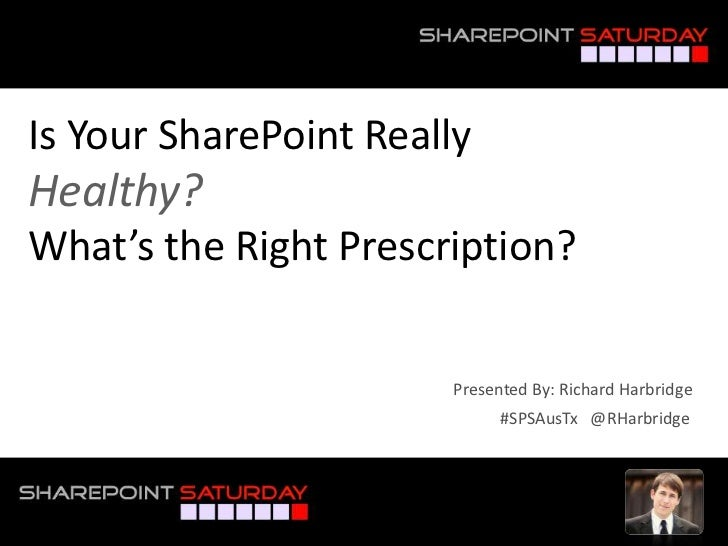 Is Your SharePoint ReallyHealthy?What's the Right Prescription?                       Presented By: Richard Harbridge     ...