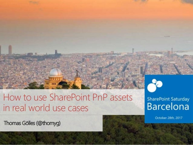 How to use SharePoint PnP assets in real world use cases Thomas Gölles (@thomyg)