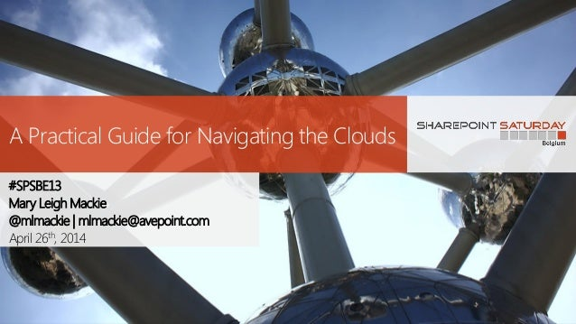 A Practical Guide for Navigating the Clouds #SPSBE13 Mary Leigh Mackie @mlmackie | mlmackie@avepoint.com April 26th, 2014