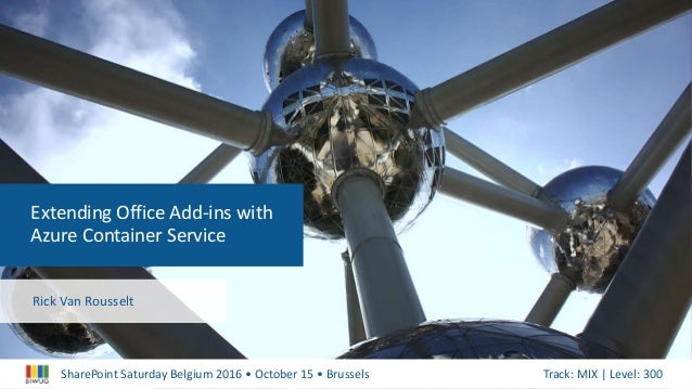 SharePoint Saturday Belgium 2016 • October 15 • Brussels Track: MIX | Level: 300 Extending Office Add-ins with Azure Conta...
