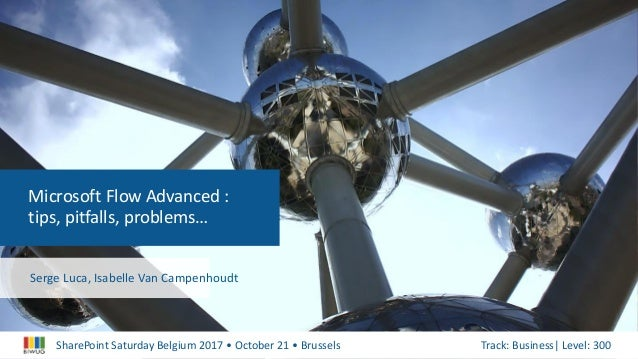 SharePoint Saturday Belgium 2017 • October 21 • Brussels Track: Business| Level: 300 Microsoft Flow Advanced : tips, pitfa...