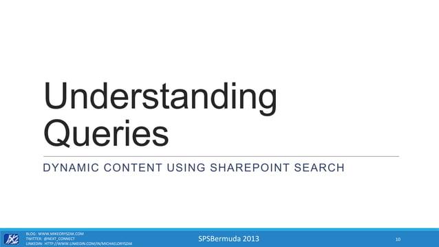 SPSBermuda 2013 Understanding Queries DYNAMIC CONTENT USING SHAREPOINT SEARCH BLOG: WWW.MIKEORYSZAK.COM TWITTER: @NEXT_CON...