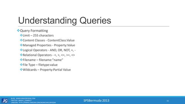 SPSBermuda 2013 Understanding Queries Query Formatting Limit – 255 characters Content Classes - ContentClass:Value Man...