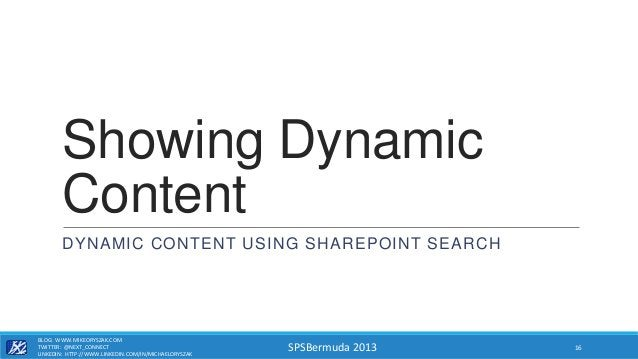 SPSBermuda 2013 Showing Dynamic Content DYNAMIC CONTENT USING SHAREPOINT SEARCH BLOG: WWW.MIKEORYSZAK.COM TWITTER: @NEXT_C...