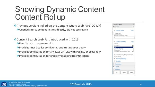 SPSBermuda 2013 Showing Dynamic Content Content Rollup Previous versions relied on the Content Query Web Part (CQWP) Que...