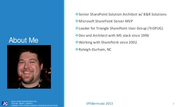 SPSBermuda 2013 About Me Senior SharePoint Solution Architect w/ B&R Solutions Microsoft SharePoint Server MVP Leader f...
