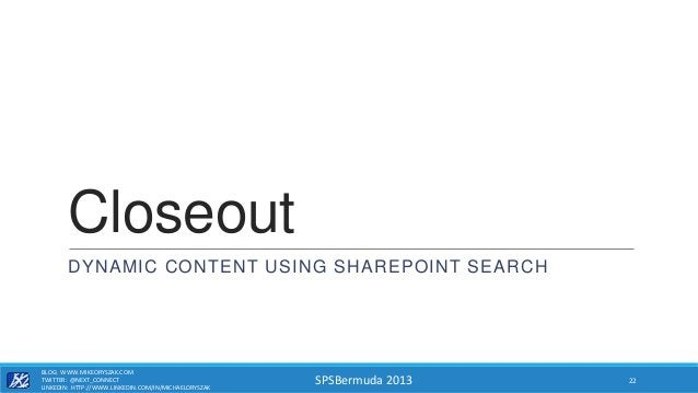 SPSBermuda 2013 Closeout DYNAMIC CONTENT USING SHAREPOINT SEARCH BLOG: WWW.MIKEORYSZAK.COM TWITTER: @NEXT_CONNECT LINKEDIN...