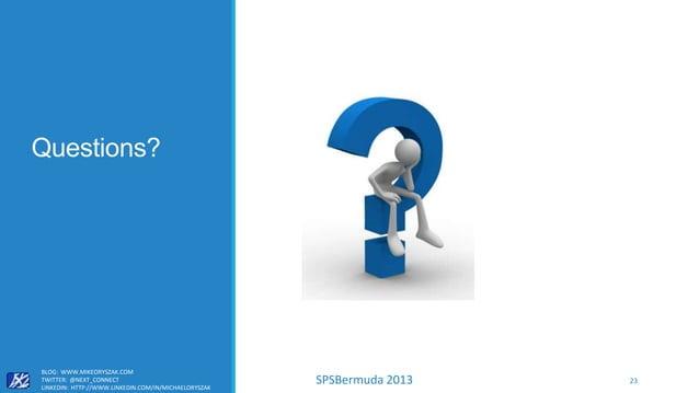 SPSBermuda 2013 Questions? BLOG: WWW.MIKEORYSZAK.COM TWITTER: @NEXT_CONNECT LINKEDIN: HTTP://WWW.LINKEDIN.COM/IN/MICHAELOR...