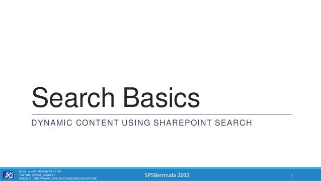 SPSBermuda 2013 Search Basics DYNAMIC CONTENT USING SHAREPOINT SEARCH BLOG: WWW.MIKEORYSZAK.COM TWITTER: @NEXT_CONNECT LIN...
