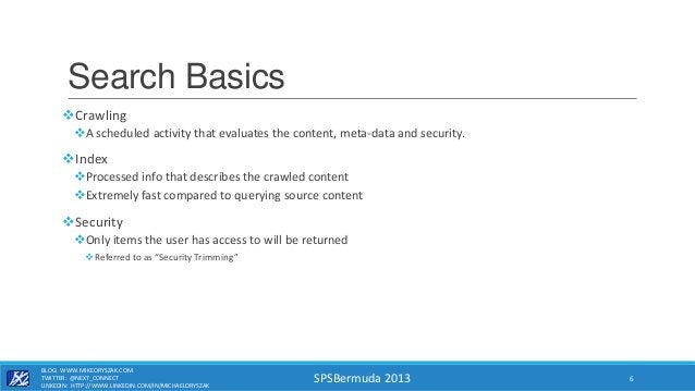 SPSBermuda 2013 Search Basics Crawling A scheduled activity that evaluates the content, meta-data and security. Index ...