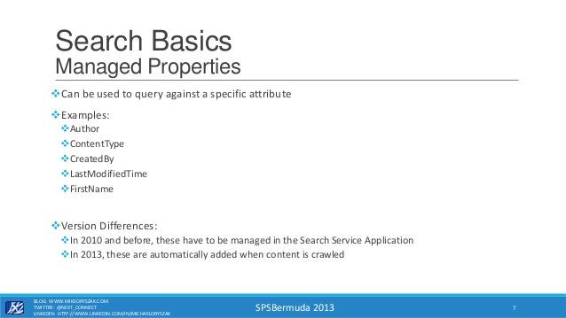 SPSBermuda 2013 Search Basics Managed Properties Can be used to query against a specific attribute Examples: Author Co...