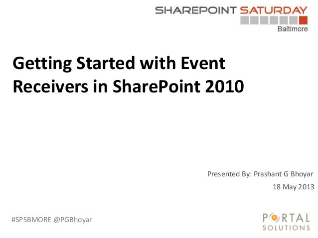 #SPSBMORE @PGBhoyar Presented By: Prashant G Bhoyar Getting Started with Event Receivers in SharePoint 2010 18 May 2013