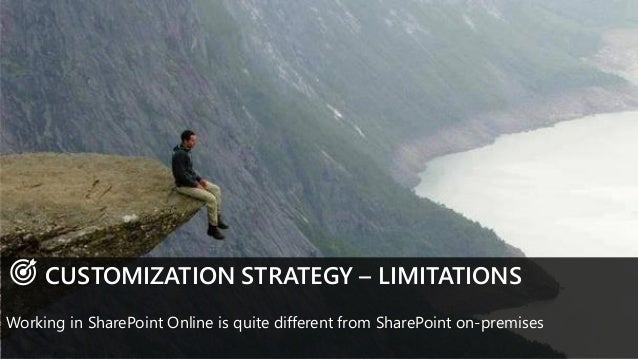 CUSTOMIZATION STRATEGY – LIMITATIONS Working in SharePoint Online is quite different from SharePoint on-premises