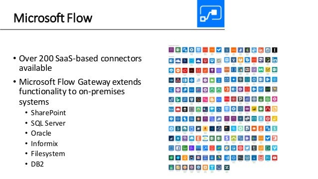 Microsoft Flow • Over 200 SaaS-based connectors available • Microsoft Flow Gateway extends functionality to on-premises sy...