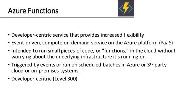 Azure Functions • Developer-centric service that provides increased flexibility • Event-driven, compute on-demand service ...