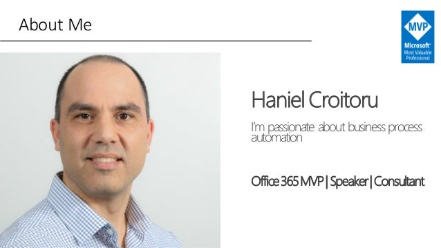 About Me HanielCroitoru I'm passionate about business process automation Office365MVP|Speaker|Consultant
