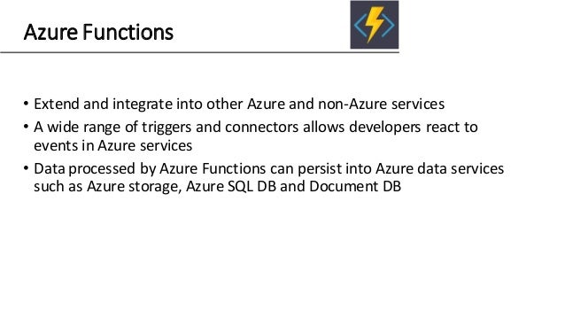 Azure Functions • Extend and integrate into other Azure and non-Azure services • A wide range of triggers and connectors a...
