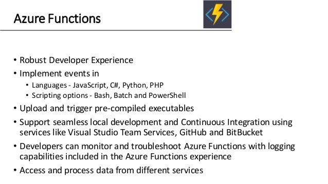 Azure Functions • Robust Developer Experience • Implement events in • Languages - JavaScript, C#, Python, PHP • Scripting ...