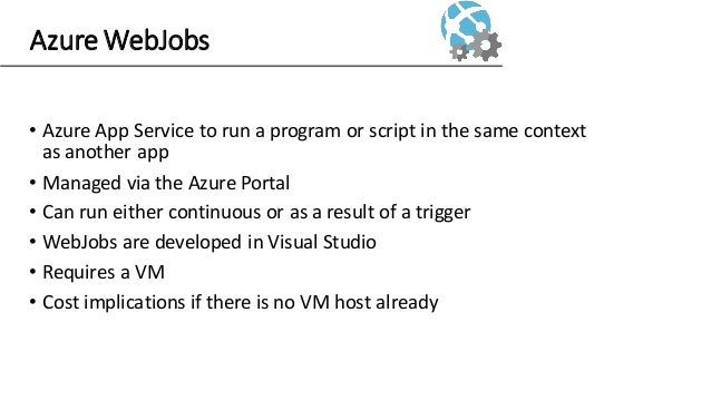 Azure WebJobs • Azure App Service to run a program or script in the same context as another app • Managed via the Azure Po...