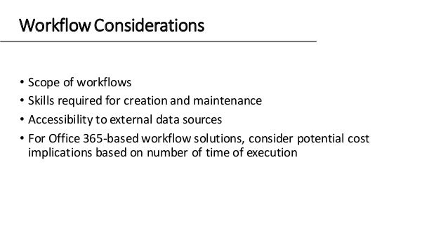 WorkflowConsiderations • Scope of workflows • Skills required for creation and maintenance • Accessibility to external dat...