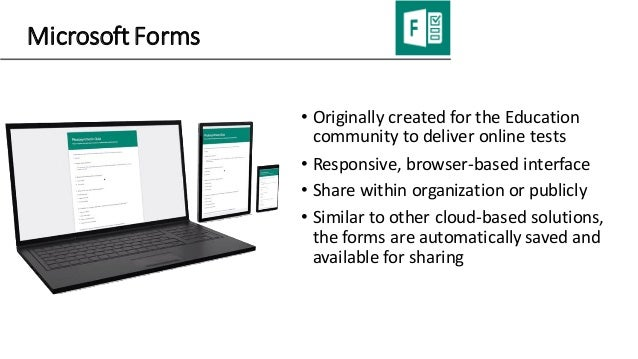 Microsoft Forms • Originally created for the Education community to deliver online tests • Responsive, browser-based inter...