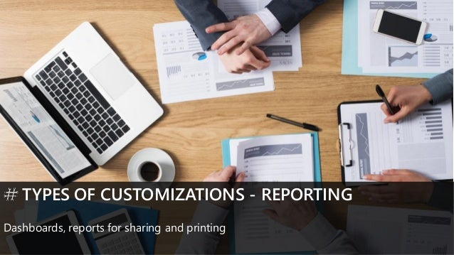 TYPES OF CUSTOMIZATIONS - REPORTING Dashboards, reports for sharing and printing