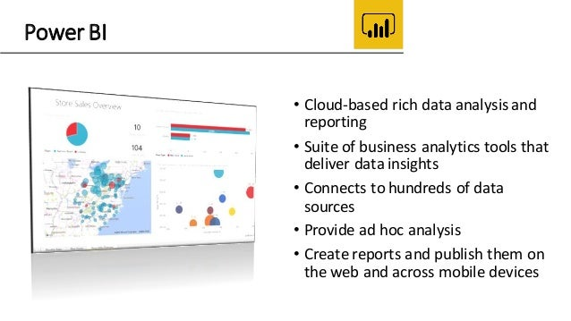 Power BI • Cloud-based rich data analysis and reporting • Suite of business analytics tools that deliver data insights • C...