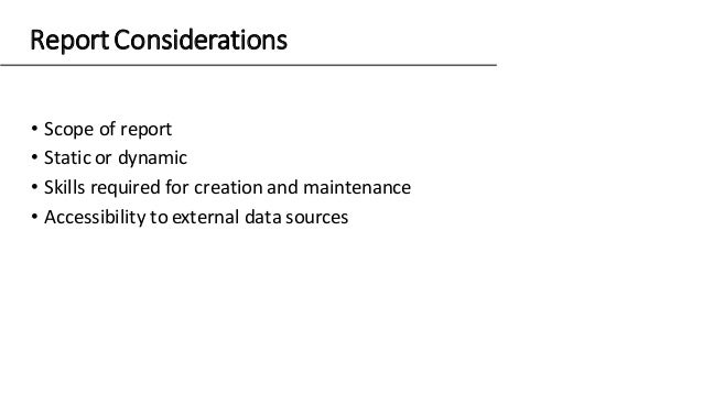 Report Considerations • Scope of report • Static or dynamic • Skills required for creation and maintenance • Accessibility...