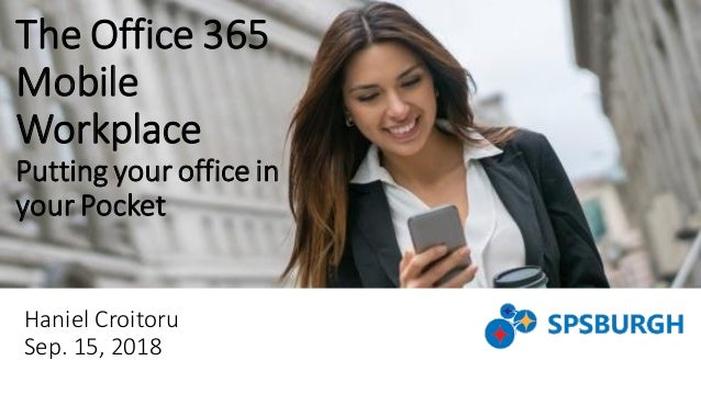 The Office 365 Mobile Workplace Putting your office in your Pocket Haniel Croitoru Sep. 15, 2018