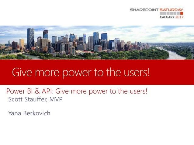 Power BI & API: Give more power to the users! Scott Stauffer, MVP Yana Berkovich